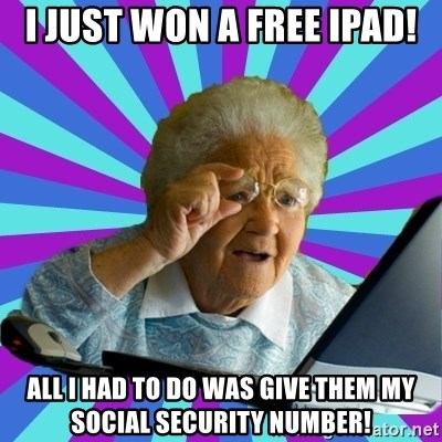 old lady - i just won a free ipad! all I had to do was give them my social security number!