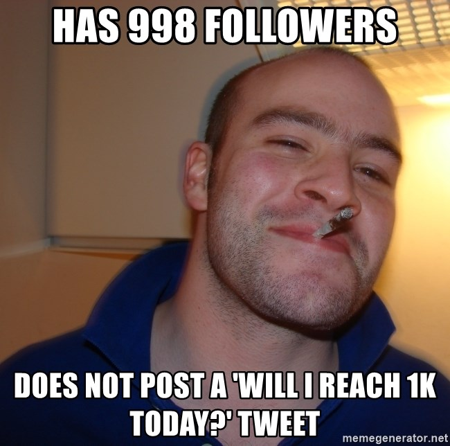 Good Guy Greg - has 998 followers Does not Post a 'will i reach 1k today?' tweet