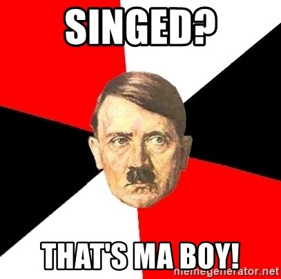Advice Hitler - Singed? That's ma boy!