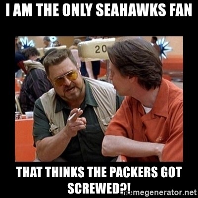 walter sobchak - I AM THE ONLY SEAHAWKS FAN THAT THINKS THE PACKERS GOT SCREWED?!