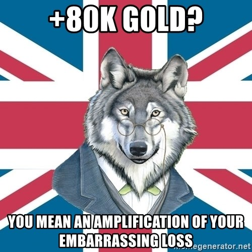 Sir Courage Wolf Esquire - +80k gold? You mean an amplification of your EMBARRASSING loss