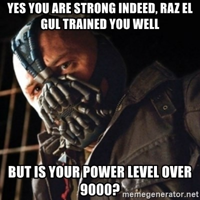 Only then you have my permission to die - Yes you are strong indeed, Raz el Gul trained you well But is your power level over 9000?