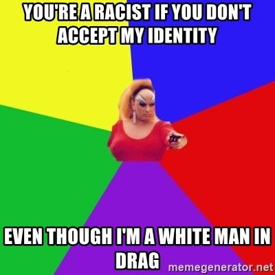 Privilege Denying Tranny - YOU'RE A RACIST IF YOU DON'T ACCEPT MY IDENTITY EVEN THOUGH I'M A WHITE MAN IN DRAG