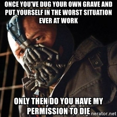 Only then you have my permission to die - ONCE YOU'VE DUG YOUR OWN GRAVE AND PUT YOURSELF IN THE WORST SITUATION EVER AT WORK ONLY THEN DO YOU HAVE MY PERMISSION TO DIE