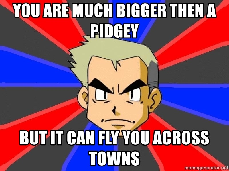 Professor Oak - you are much bigger then a pidgey but it can fly you across towns