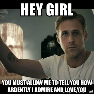 ryan gosling hey girl - Hey girl you must allow me to tell you how ardently I admire and love you