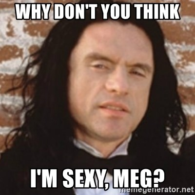 Disgusted Tommy Wiseau - why don't you think  I'm sexy, Meg?