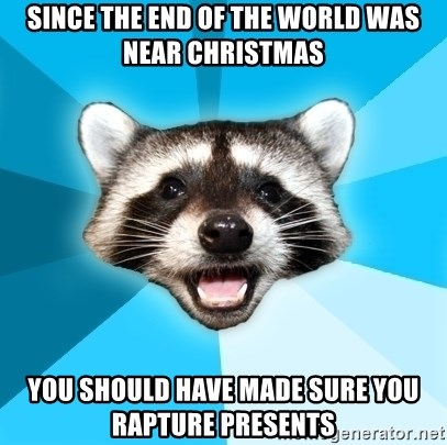 Lame Pun Coon - since the end of the world was near christmas you should have made sure you rapture presents