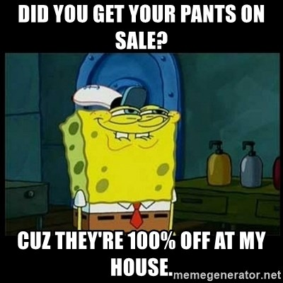 Don't you, Squidward? - DID YOU GET YOUR PANTS ON SALE?  CUZ THEY'RE 100% OFF AT MY HOUSE.