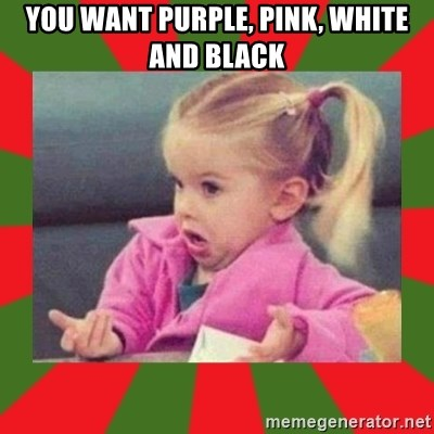 dafuq girl - You want purple, pink, white and black