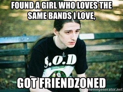 depressed metalhead - found a girl who loves the same bands I love, Got Friendzoned