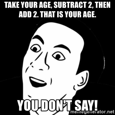 you don't say meme - TAKE YOUR AGE, SUBTRACT 2, THEN ADD 2. THAT IS YOUR AGE.  YOU DON'T SAY!