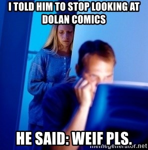 Internet Husband - I told him to stop looking at dolan comics he said: weif pls.