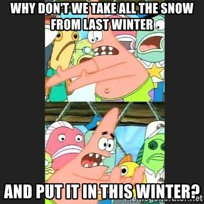 Pushing Patrick - Why don't we take all the snow from last winter And put it in this winter?