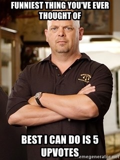 Rick Harrison - Funniest Thing you've ever thought of Best I Can do is 5 upvotes