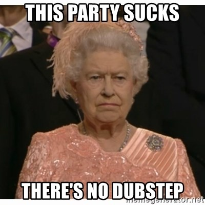 Unimpressed Queen - this party sucks there's no dubstep