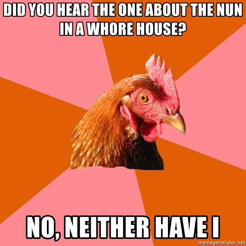 Anti Joke Chicken - DID YOU HEAR THE ONE ABOUT THE NUN IN A WHORE HOUSE? NO, NEITHER HAVE I