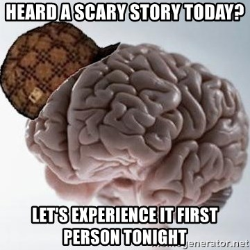 Scumbag Brain - heard a scary story today? let's experience it first person tonight