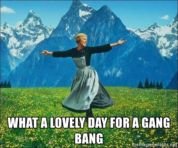 Look at all the things - what a lovely day For a gang bang