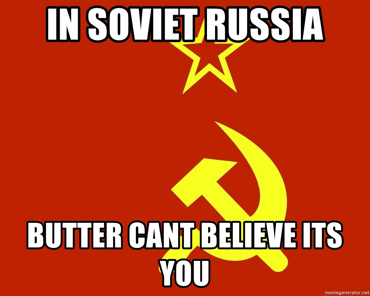 In Soviet Russia - in soviet russia butter cant believe its you