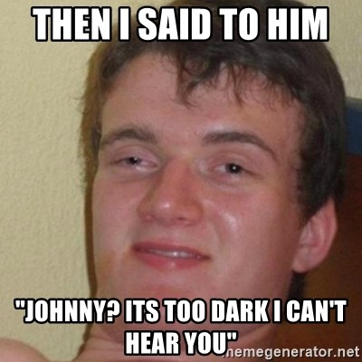 """really high guy - then I said to him  """"johnny? its too dark i can't hear you"""""""