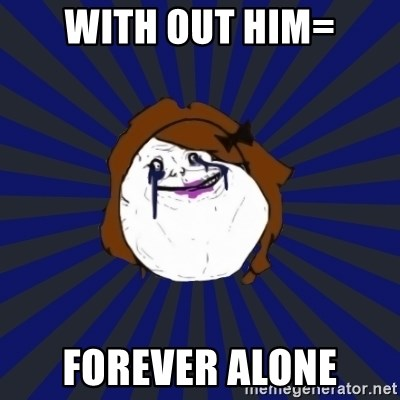 Forever Alone Girl - WITH OUT HIM= FOREVER ALONE