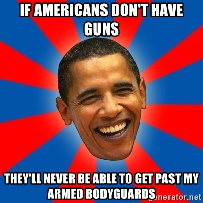 Obama - if americans don't have guns they'll never be able to get past my armed bodyguards