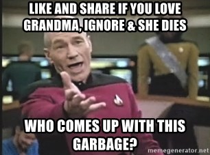 Picard Wtf - Like and share if you love grandma, ignore & she dies Who comes up with this garbage?