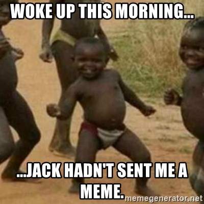 Black Kid - WOKE UP THIS MORNING... ...JACK HADN'T SENT ME A MEME.