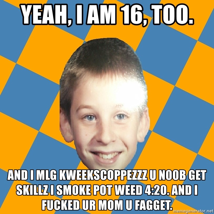 annoying elementary school kid - Yeah, i am 16, too. and i mlg kweekscoppezzz u n00b get skillz i smoke pot weed 4:20. And i fucked ur mom u fagget.