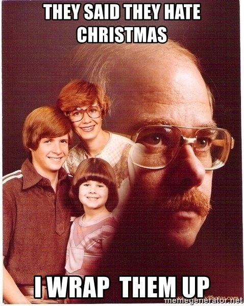 Vengeance Dad - They said they hate christmas i wrap  them up