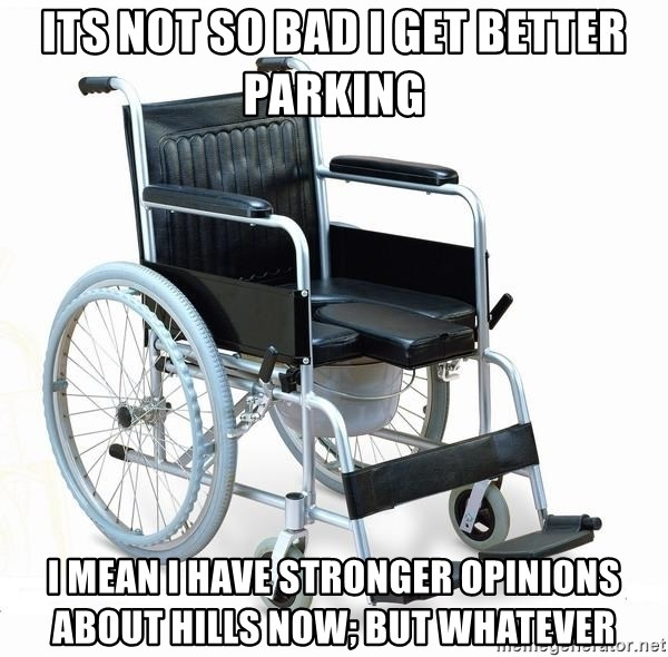 wheelchair watchout - Its not so bad i get better parking i mean i have stronger opinions about hills now; But whatever
