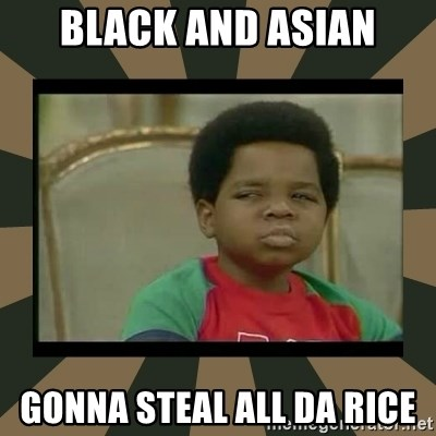 What you talkin' bout Willis  - Black and asian Gonna steal all da rice