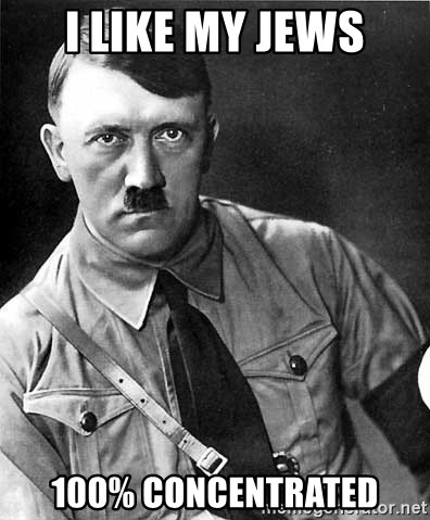Hitler - I like my jews 100% concentrated