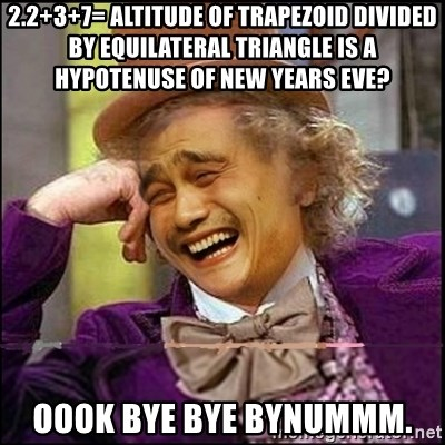 yaowonkaxd - 2.2+3+7= altitude of trapezoid divided by equilateral triangle is a hypotenuse of New Years Eve? OOOK BYE BYE BYNUMMM.