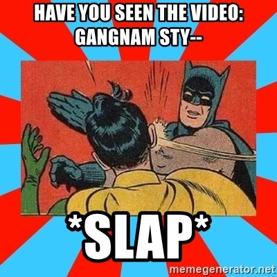 Batman Bitchslap - Have you seen the video: gangnam sty-- *Slap*