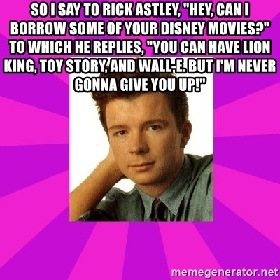 """RIck Astley - So I say to Rick Astley, """"Hey, can I borrow some of your Disney Movies?"""" to which he replies, """"You can have Lion King, Toy Story, and Wall-E. But I'm Never Gonna Give You Up!"""""""