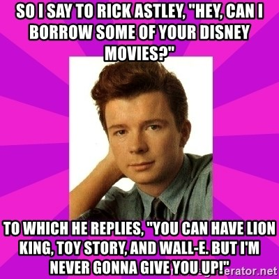 "RIck Astley - So I say to Rick Astley, ""Hey, can I borrow some of your Disney Movies?"" to which he replies, ""You can have Lion King, Toy Story, and Wall-E. But I'm Never Gonna Give You Up!"""