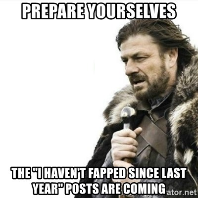 "Prepare yourself - Prepare yourselves The ""i haven't fapped since last year"" posts are coming"