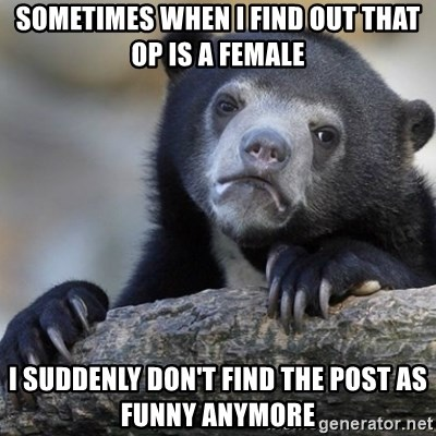 Confession Bear - sometimes when i find out that op is a female i suddenly don't find the post as funny anymore