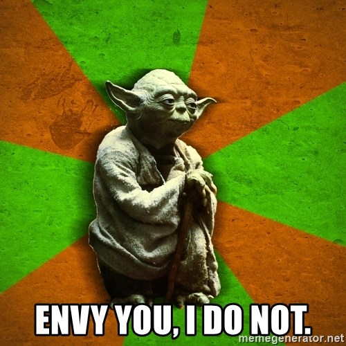 Yoda Advice  - ENVY YOU, I DO NOT.