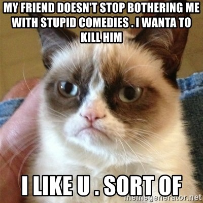 Grumpy Cat  - my friend doesn't stop bothering me with stupid comedies . i wanta to kill him i like u . sort of