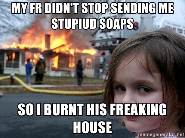Disaster Girl - my fr didn't stop sending me stupiud soaps  so i burnt his freaking house