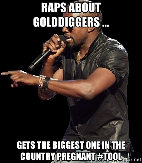 Kanye West - Raps about golddiggers ... gets the biggest one in the country pregnant #tool