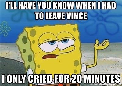 I'll have you know - I'll have you know When I had to leave vince I only cried for 20 minutes