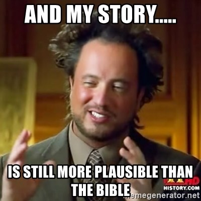 ancient alien guy - AND MY STORY..... IS STILL MORE PLAUSIBLE THAN THE BIBLE