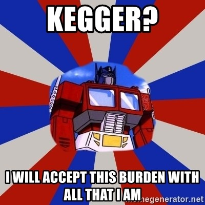 Optimus Prime - KEGGER? I WILL ACCEPT THIS BURDEN WITH ALL THAT I AM