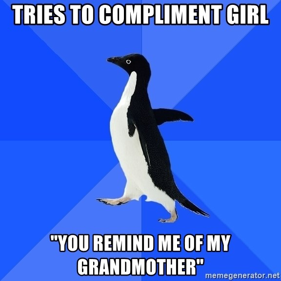 "Socially Awkward Penguin - Tries to compliment girl ""You remind me of my grandmother"""