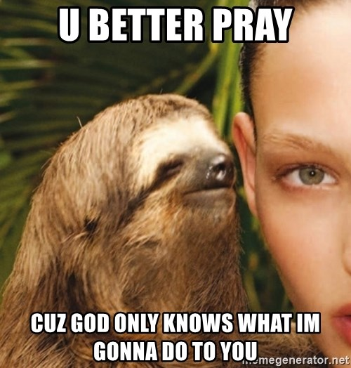 The Rape Sloth - u better pray cuz god only knows what im gonna do to you