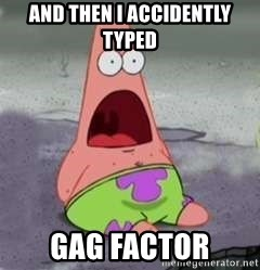 D Face Patrick - and then i accidently typed gag factor